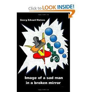 sad man in a broken mirror (9781411653450): Georg Edvard Mateos: Books