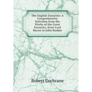 Essayists, from Lord Bacon to John Ruskin Robert Cochrane Books