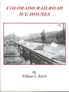 COLORADO RAILROAD ICE HOUSES~~by William L. Reich~~2010